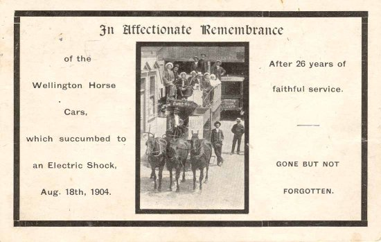 In affectionate remembrance of the Wellington Horse Cars, which succumbed to an Electric Shock, Aug. 18th, 1904 after 26 years of faithful service :gone but not forgotten.